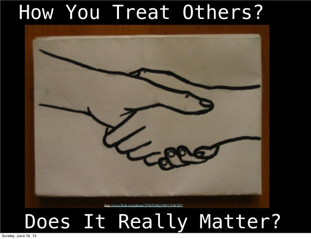 How You Treat Others?Does It Really Matter?http://www.flickr.com/photos/25945304@N00/123461827Sunday, June 16, 13