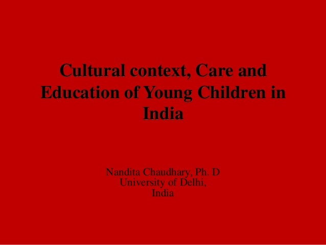 Cultural context, Care and Education of Young Children in India Nandita Chaudhary, Ph. D University of Delhi, India