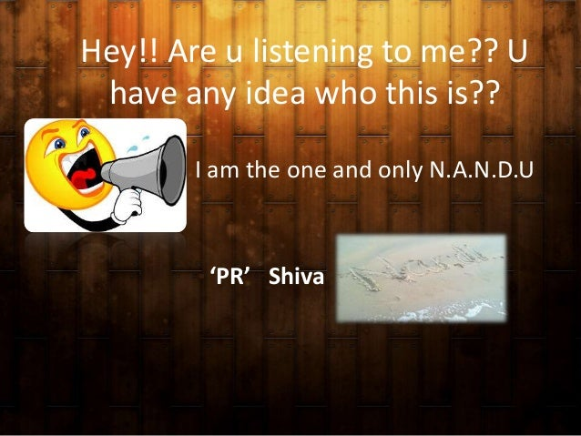 Hey!! Are u listening to me?? U have any idea who this is?? I am the one and only N.A.N.D.U  'PR' Shiva