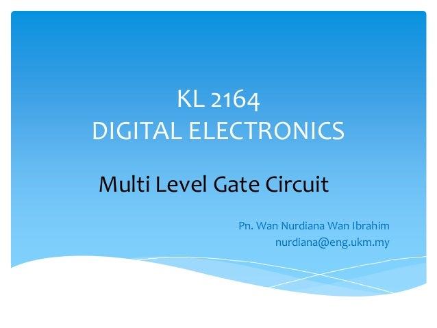 KL 2164DIGITAL ELECTRONICSMulti Level Gate Circuit              Pn. Wan Nurdiana Wan Ibrahim                    nurdiana@e...