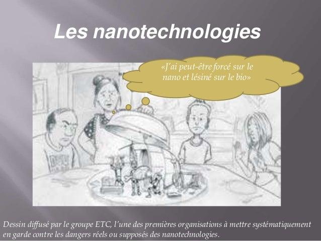 Les nanotechnologies «J'ai peut-être forcé sur le nano et lésiné sur le bio»  Dessin diffusé par le groupe ETC, l'une des ...