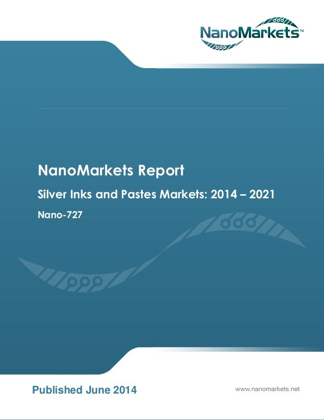 NanoMarkets Report Silver Inks and Pastes Markets: 2014 – 2021 Nano-727 Published June 2014