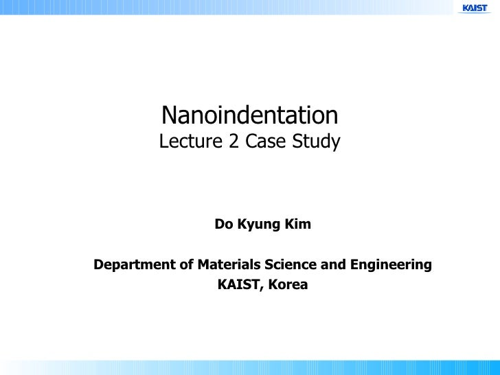 Do Kyung Kim Department of Materials Science and Engineering KAIST, Korea Nanoindentation Lecture 2 Case Study