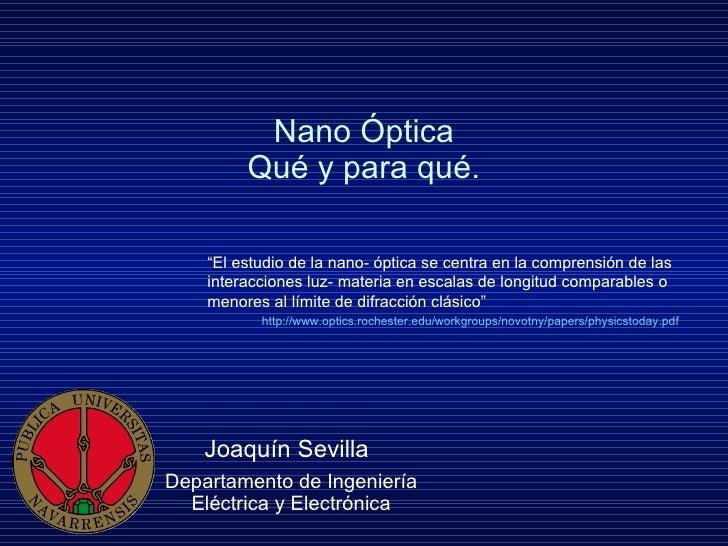 Nano Óptica Qué y para qué. Joaquín Sevilla   Departamento de Ingeniería Eléctrica y Electrónica http://www.optics.rochest...