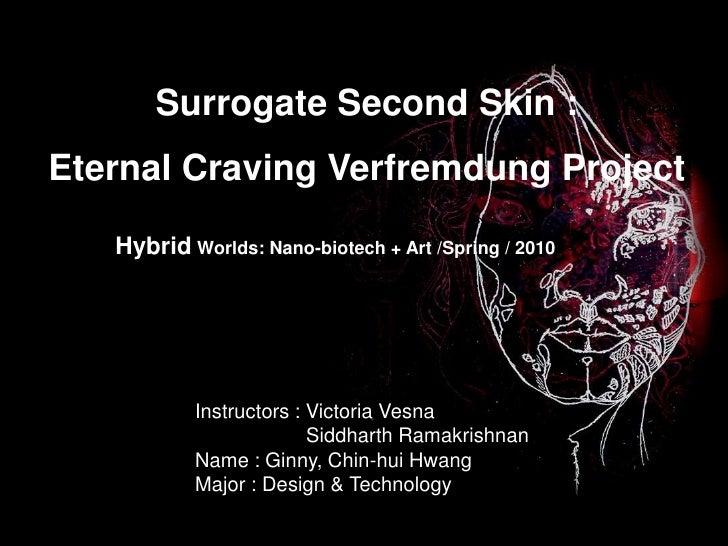 Surrogate Second Skin :<br />Eternal Craving VerfremdungProject<br />Hybrid Worlds: Nano-biotech + Art /Spring / 2010<br /...