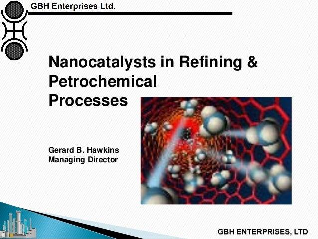 Nanocatalysts in Refining & Petrochemical Processes Gerard B. Hawkins Managing Director