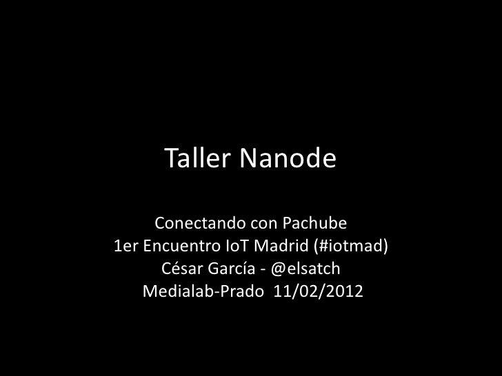 Taller Nanode     Conectando con Pachube1er Encuentro IoT Madrid (#iotmad)      César García - @elsatch    Medialab-Prado ...