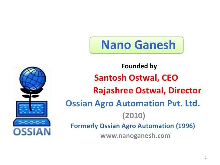 Nano Ganesh                Founded by       Santosh Ostwal, CEO      Rajashree Ostwal, DirectorOssian Agro Automation Pvt....