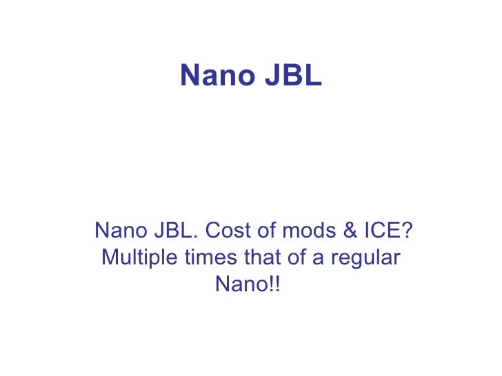 Nano JBL Nano JBL. Cost of mods & ICE? Multiple times that of a regular Nano!!
