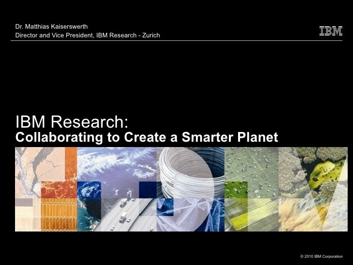 Dr. Matthias KaiserswerthDirector and Vice President, IBM Research - ZurichIBM Research:Collaborating to Create a Smarter ...