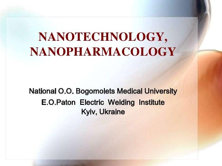 NANOTECHNOLOGY,NANOPHARMACOLOGY<br />National O.O. Bogomolets Medical University<br />E.O.Paton  Electric  Welding  Instit...