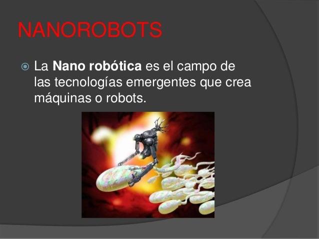NANOROBOTS  La Nano robótica es el campo de las tecnologías emergentes que crea máquinas o robots.