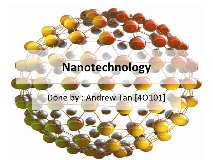 Nanotechnology Done by : Andrew Tan [4O101]