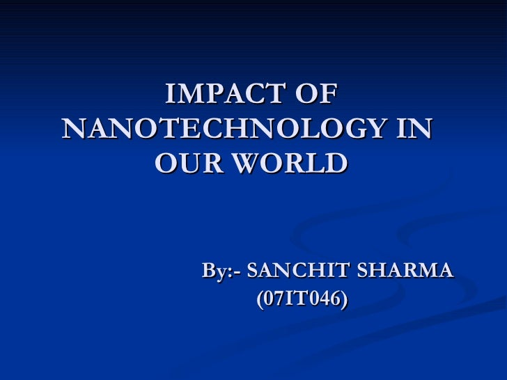 IMPACT OF NANOTECHNOLOGY IN  OUR WORLD By:- SANCHIT SHARMA (07IT046)