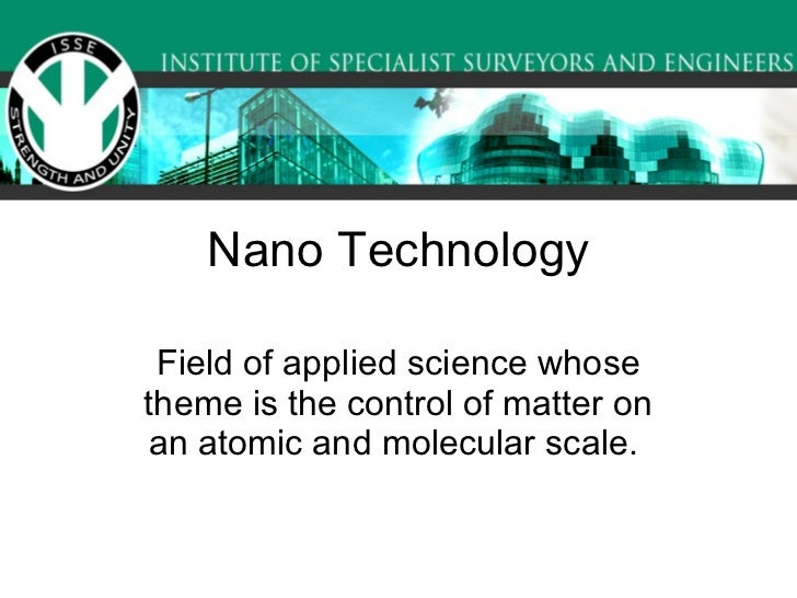 Nano Technology Field of applied science whose theme is the control of matter on an atomic and molecular scale.