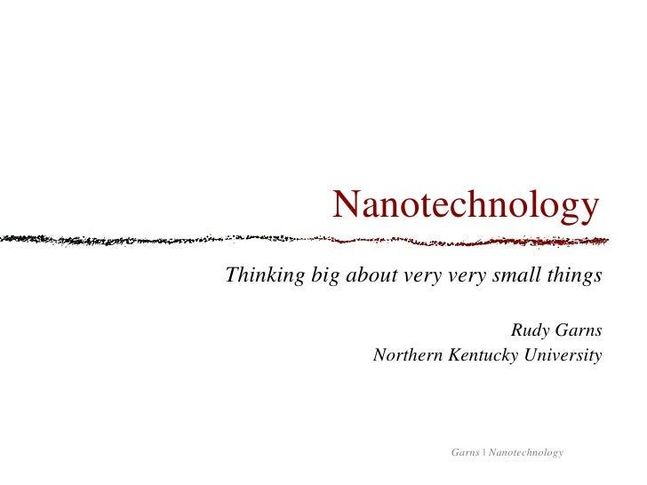 Nanotechnology <ul><li>Thinking big about very very small things </li></ul><ul><li>Rudy Garns </li></ul><ul><li>Northern K...