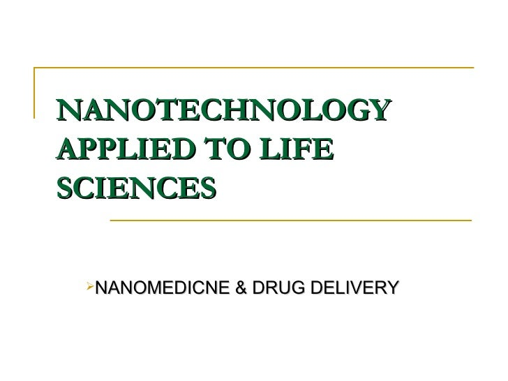 NANOTECHNOLOGY APPLIED TO LIFE SCIENCES <ul><li>NANOMEDICNE & DRUG DELIVERY </li></ul>