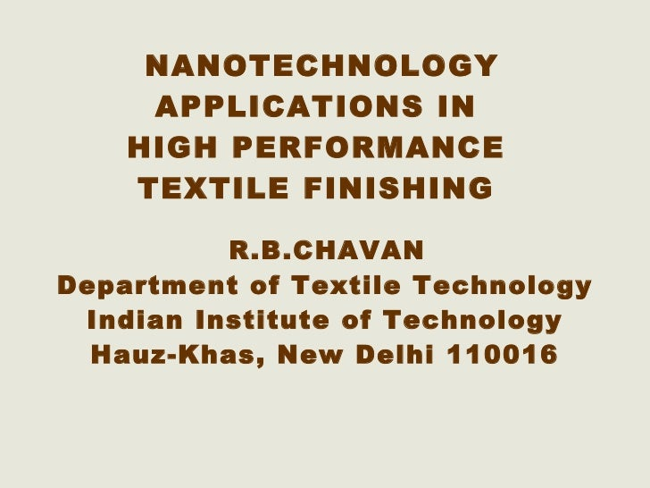 NANOTECHNOLOGY APPLICATIONS IN  HIGH PERFORMANCE  TEXTILE FINISHING   R.B.CHAVAN Department of Textile Technology Indian I...