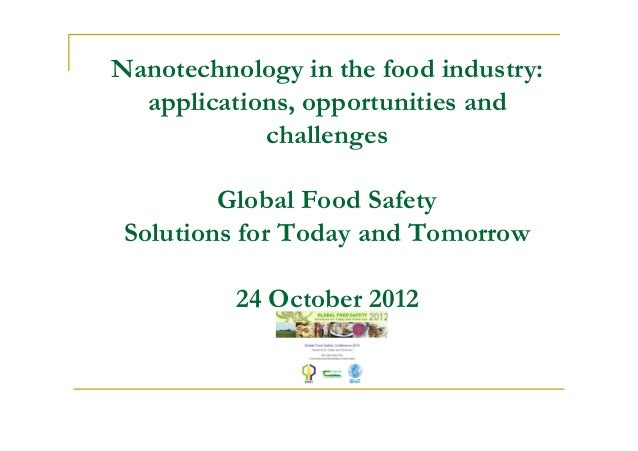 Nanotechnology in the food industry: applications, opportunities and challenges Global Food Safety Solutions for Today and...