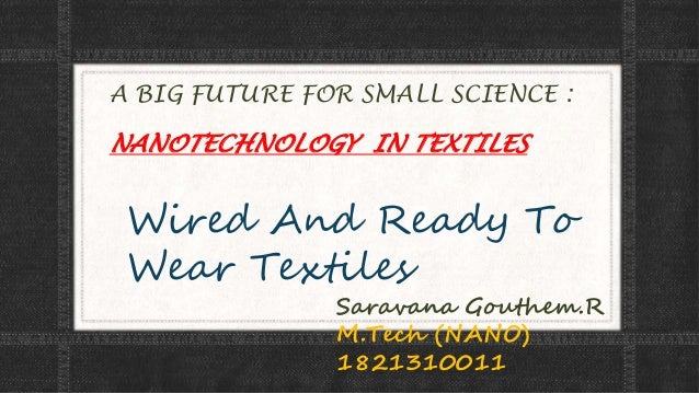 A BIG FUTURE FOR SMALL SCIENCE : NANOTECHNOLOGY IN TEXTILES Wired And Ready To Wear Textiles Saravana Gouthem.R M.Tech (NA...