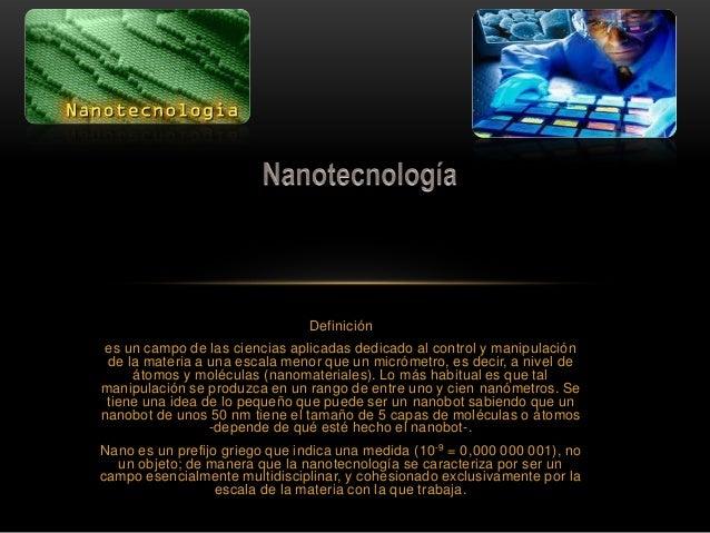 Definición es un campo de las ciencias aplicadas dedicado al control y manipulación de la materia a una escala menor que u...