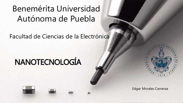 Benemérita Universidad Autónoma de Puebla Facultad de Ciencias de la Electrónica NANOTECNOLOGÍA Edgar Morales Carranza