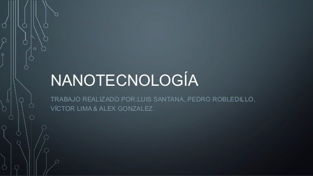 NANOTECNOLOGÍA TRABAJO REALIZADO POR:LUIS SANTANA, PEDRO ROBLEDILLO, VÍCTOR LIMA & ALEX GONZALEZ.