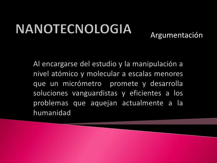 NANOTECNOLOGIA<br />Argumentación<br />Al encargarse del estudio y la manipulación a nivel atómico y molecular a escalas m...