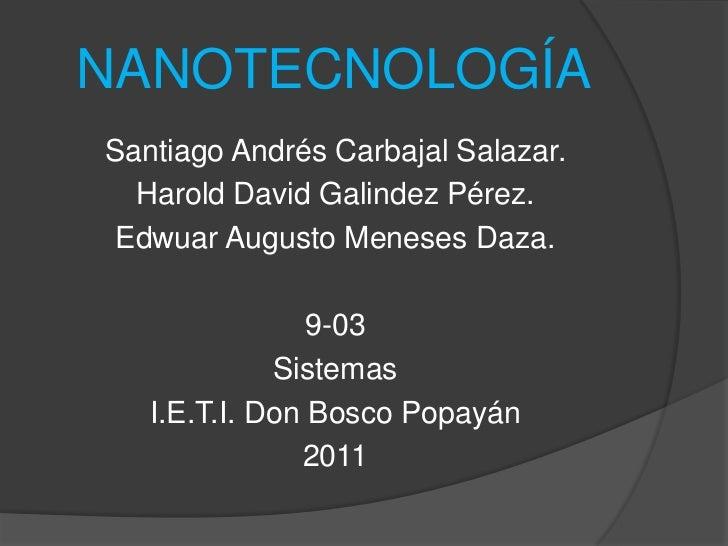 NANOTECNOLOGÍA<br />Santiago Andrés Carbajal Salazar.<br />Harold David Galindez Pérez.<br />Edwuar Augusto Meneses Daza.<...