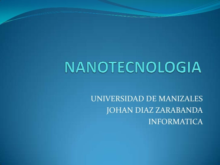 NANOTECNOLOGIA<br />UNIVERSIDAD DE MANIZALES<br />JOHAN DIAZ ZARABANDA<br />INFORMATICA<br />