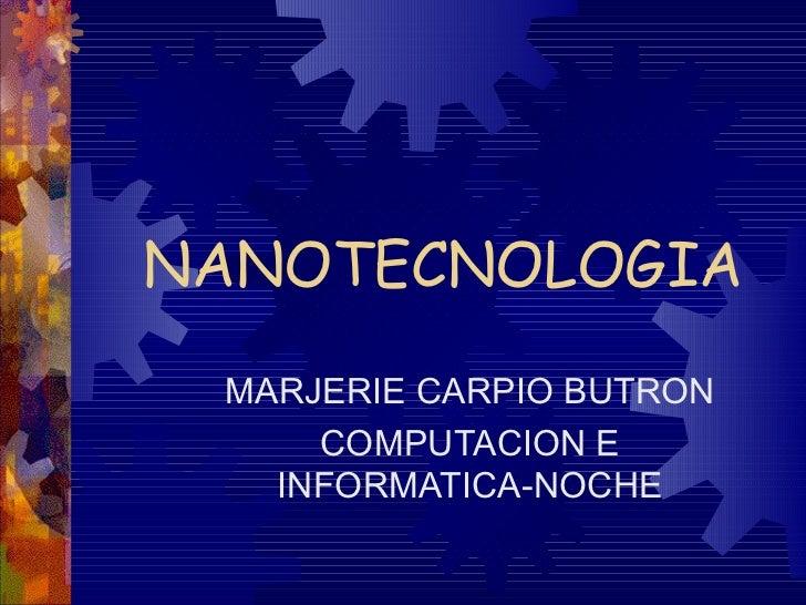 NANOTECNOLOGIA MARJERIE CARPIO BUTRON     COMPUTACION E   INFORMATICA-NOCHE