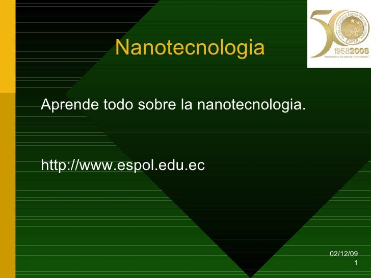 Nanotecnologia <ul><li>Aprende todo sobre la nanotecnologia. </li></ul><ul><li>http://www.espol.edu.ec </li></ul>07/06/09