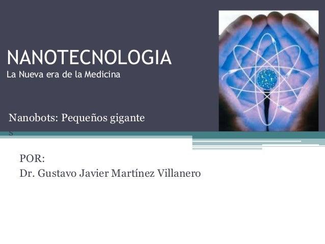 NANOTECNOLOGIA La Nueva era de la Medicina  Nanobots: Pequeños gigante s  POR: Dr. Gustavo Javier Martínez Villanero