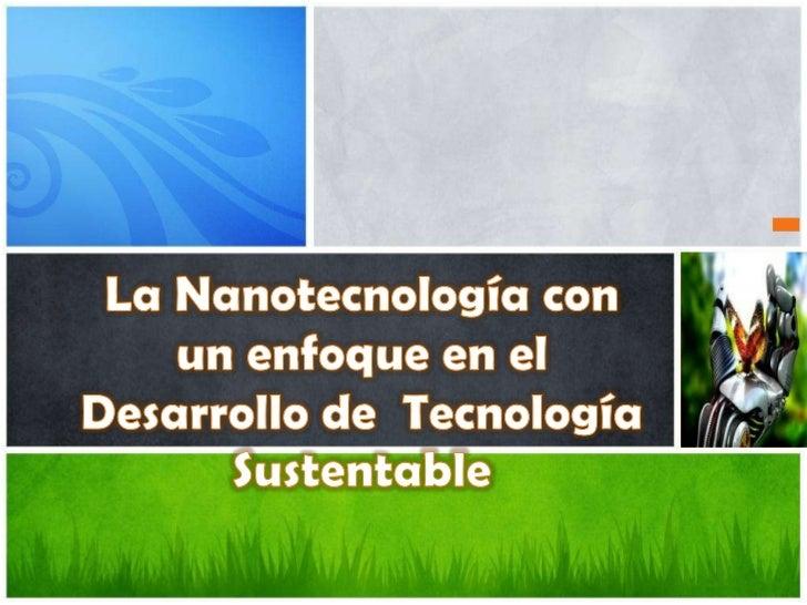 La Nanotecnología con un enfoque en el Desarrollo de  Tecnología Sustentable<br />