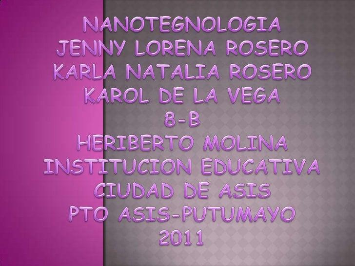 NANOTEGNOLOGIAJENNY LORENA ROSEROKARLA NATALIA ROSEROKAROL DE LA VEGA8-BHERIBERTO MOLINAINSTITUCION EDUCATIVA CIUDAD DE AS...