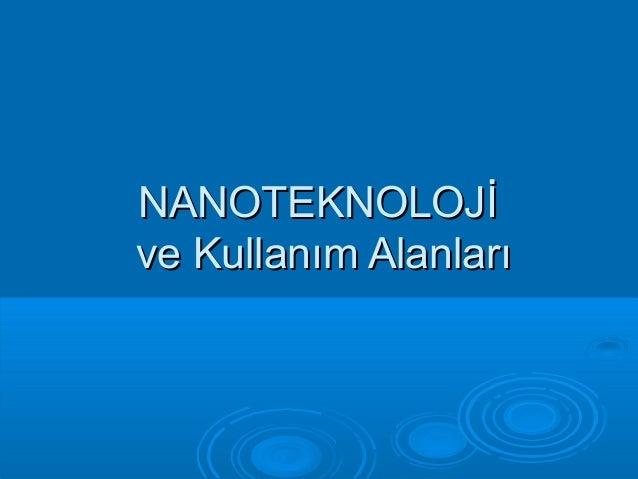 NANOTEKNOLOJİNANOTEKNOLOJİ ve Kullanım Alanlarıve Kullanım Alanları