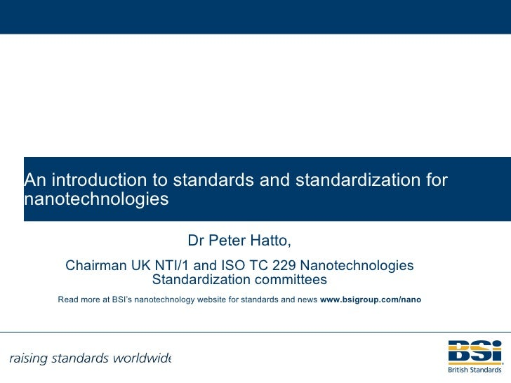 An introduction to standards and standardization for nanotechnologies Dr Peter Hatto, Chairman UK NTI/1, CEN TC 352 and IS...