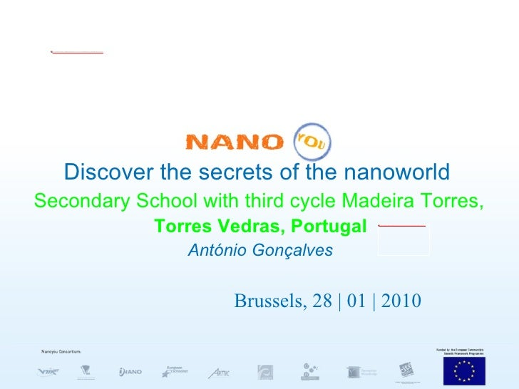 Discover the secrets of the nanoworld   Secondary School with third cycle Madeira Torres,   Torres Vedras, Portugal Antóni...