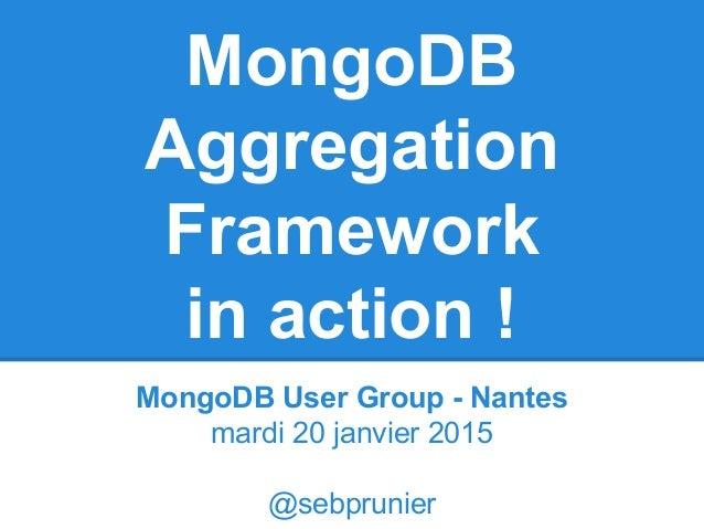 MongoDB Aggregation Framework in action ! MongoDB User Group - Nantes mardi 20 janvier 2015 @sebprunier