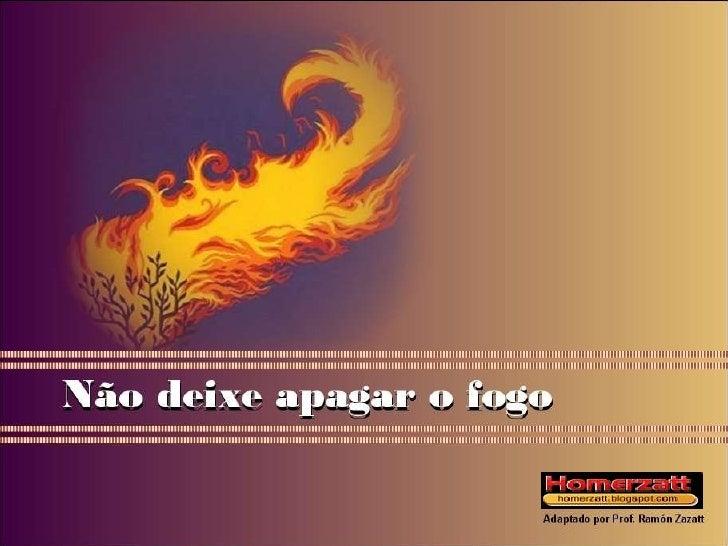 Não deixe apagar o fogo