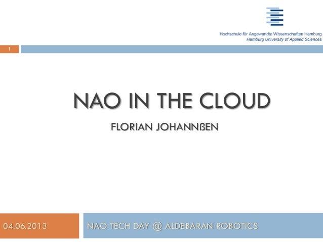 04.06.2013 NAO TECH DAY @ ALDEBARAN ROBOTICS NAO IN THE CLOUD FLORIAN JOHANNßEN florixcan.johannssen@haw-hamburg.de 1