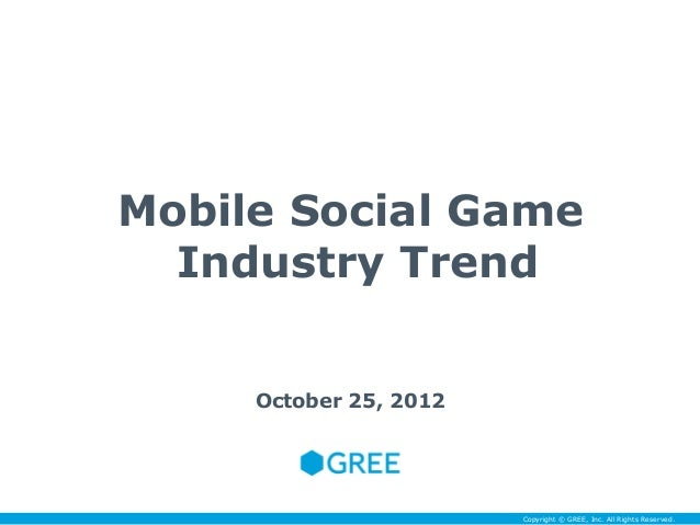 Mobile Social Game  Industry Trend     October 25, 2012                        Copyright © GREE, Inc. All Rights Reserved.