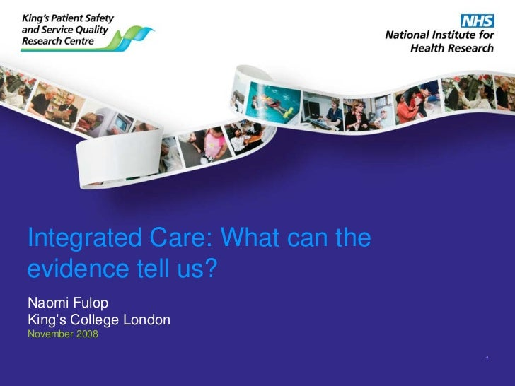 Integrated Care: What can theevidence tell us?Naomi FulopKing's College LondonNovember 2008                                1