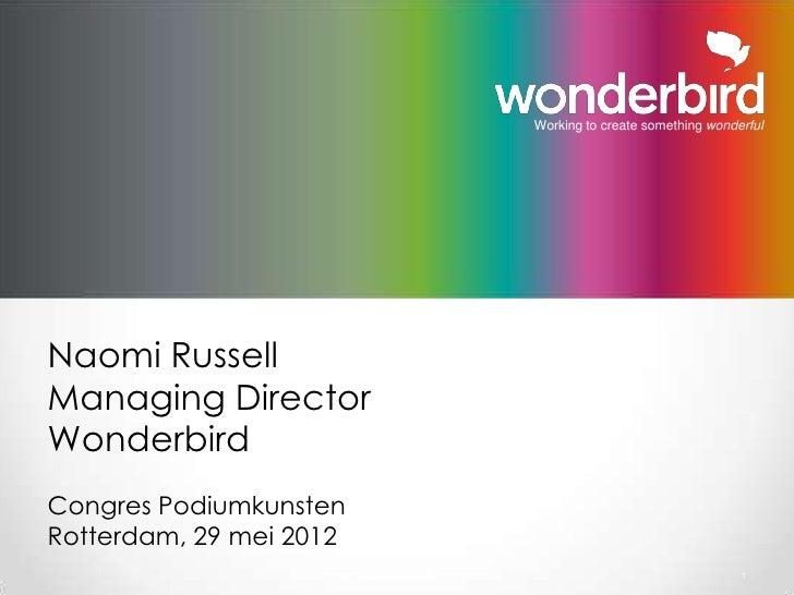 Working to create something wonderfulNaomi RussellManaging DirectorWonderbirdCongres PodiumkunstenRotterdam, 29 mei 2012  ...