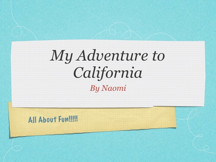My Adventure to            California                           By NaomiAll Ab ou t Fu n !! !! !