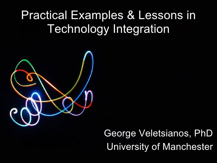 Practical Examples & Lessons in Technology Integration George Veletsianos, PhD University of Manchester