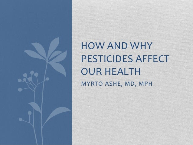 MYRTO ASHE, MD, MPH HOW AND WHY PESTICIDES AFFECT OUR HEALTH