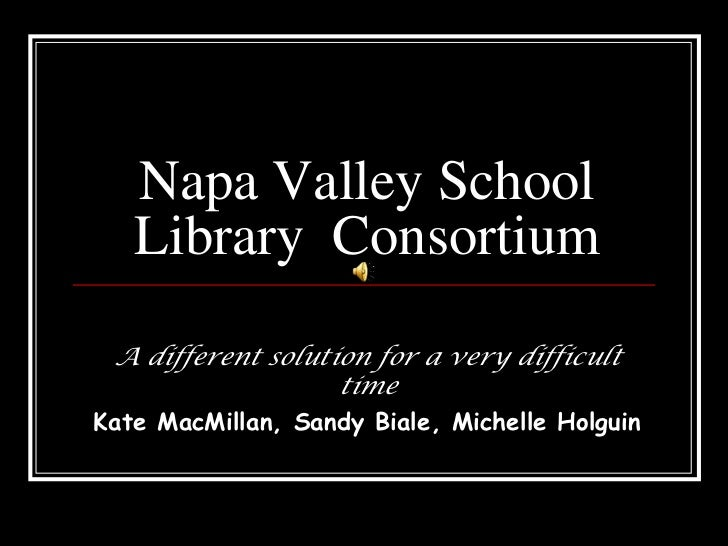 Napa Valley School Library  Consortium<br />A different solution for a very difficult time<br />Kate MacMillan, Sandy Bial...