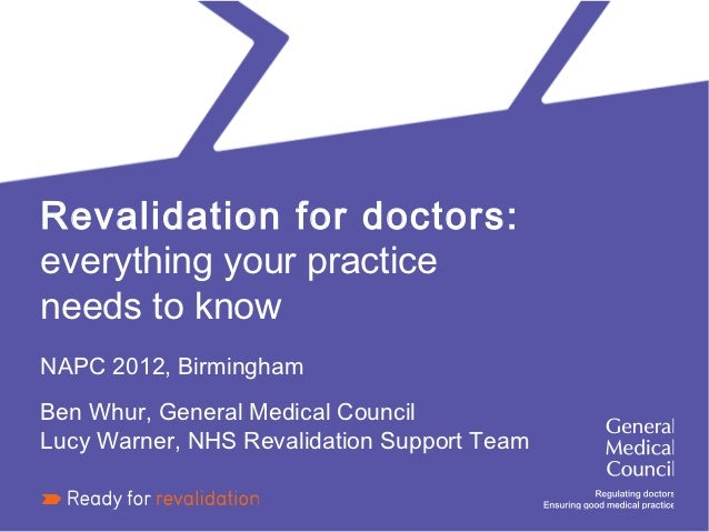 Revalidation for doctors:everything your practiceneeds to knowNAPC 2012, BirminghamBen Whur, General Medical CouncilLucy W...