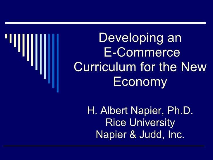 Developing an  E-Commerce Curriculum for the New Economy H. Albert Napier, Ph.D. Rice University Napier & Judd, Inc.